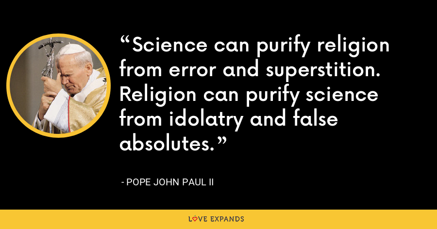 Science can purify religion from error and superstition. Religion can purify science from idolatry and false absolutes. - Pope John Paul II