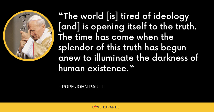 The world [is] tired of ideology [and] is opening itself to the truth. The time has come when the splendor of this truth has begun anew to illuminate the darkness of human existence. - Pope John Paul II