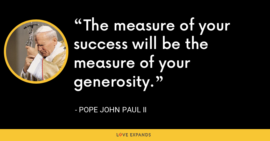 The measure of your success will be the measure of your generosity. - Pope John Paul II
