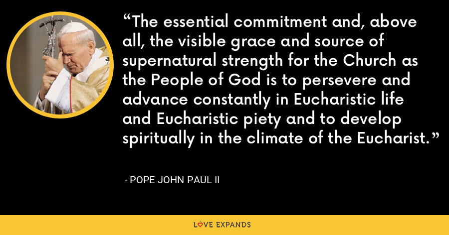 The essential commitment and, above all, the visible grace and source of supernatural strength for the Church as the People of God is to persevere and advance constantly in Eucharistic life and Eucharistic piety and to develop spiritually in the climate of the Eucharist. - Pope John Paul II