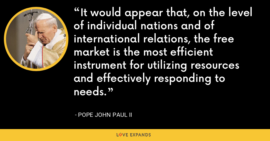 It would appear that, on the level of individual nations and of international relations, the free market is the most efficient instrument for utilizing resources and effectively responding to needs. - Pope John Paul II
