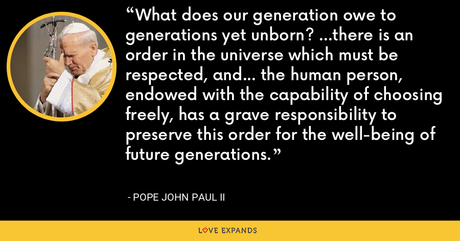 What does our generation owe to generations yet unborn? ...there is an order in the universe which must be respected, and... the human person, endowed with the capability of choosing freely, has a grave responsibility to preserve this order for the well-being of future generations. - Pope John Paul II