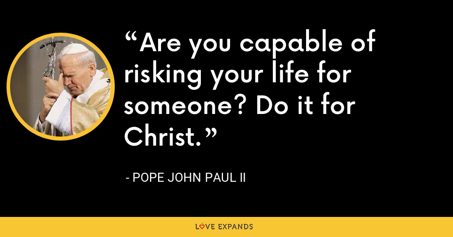 Are you capable of risking your life for someone? Do it for Christ. - Pope John Paul II