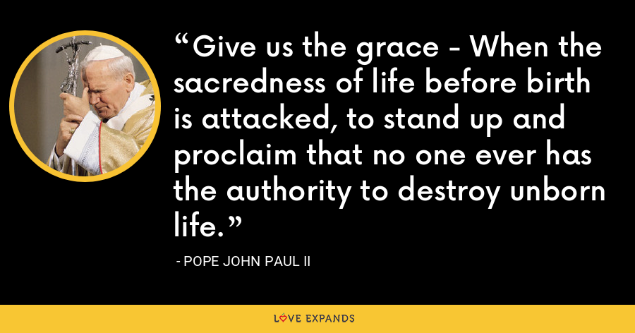 Give us the grace - When the sacredness of life before birth is attacked, to stand up and proclaim that no one ever has the authority to destroy unborn life. - Pope John Paul II
