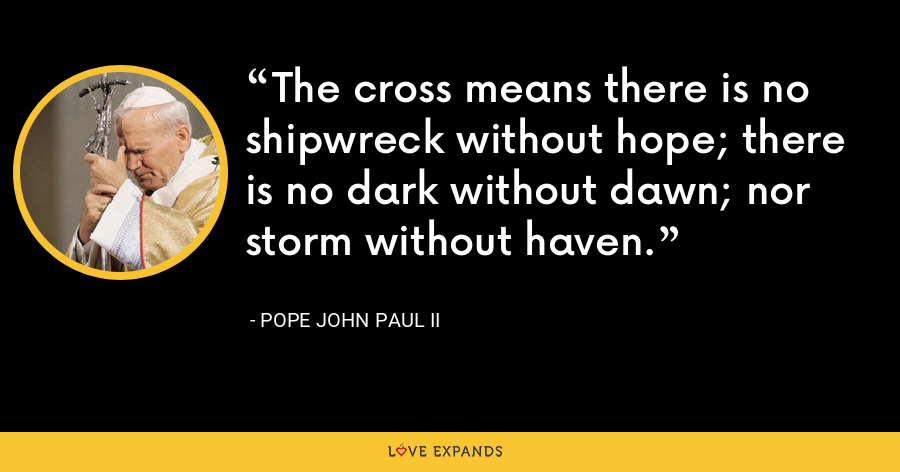 The cross means there is no shipwreck without hope; there is no dark without dawn; nor storm without haven. - Pope John Paul II