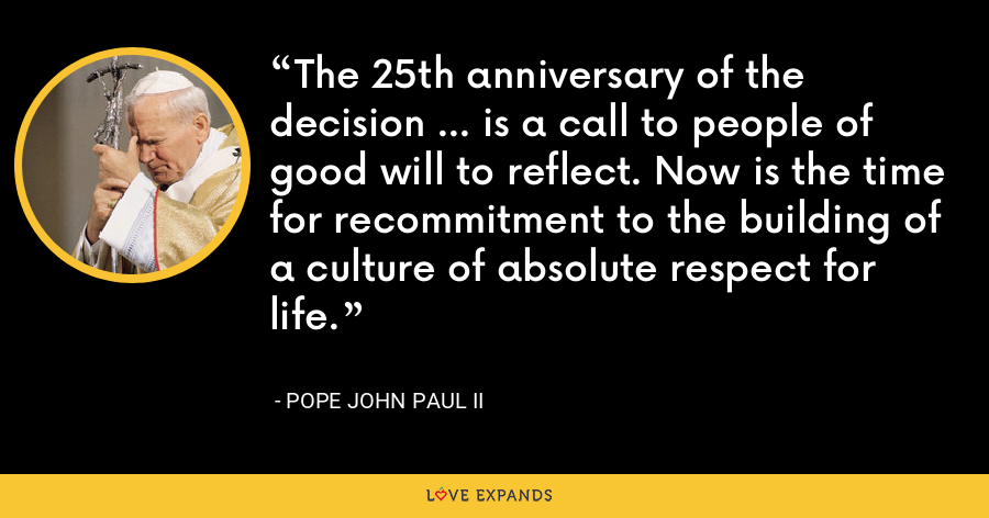 The 25th anniversary of the decision ... is a call to people of good will to reflect. Now is the time for recommitment to the building of a culture of absolute respect for life. - Pope John Paul II