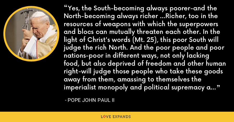Yes, the South-becoming always poorer-and the North-becoming always richer ...Richer, too in the resources of weapons with which the superpowers and blocs can mutually threaten each other. In the light of Christ's words (Mt. 25), this poor South will judge the rich North. And the poor people and poor nations-poor in different ways, not only lacking food, but also deprived of freedom and other human right-will judge those people who take these goods away from them, amassing to themselves the imperialist monopoly and political supremacy at the expense of others. - Pope John Paul II