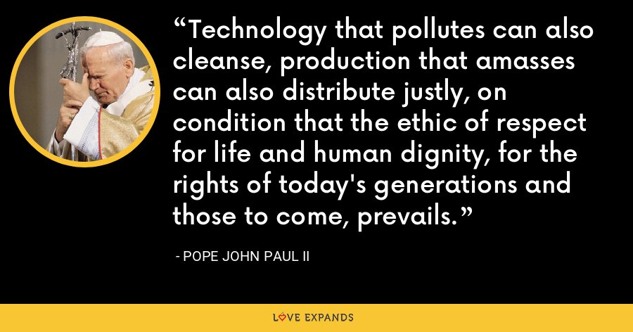 Technology that pollutes can also cleanse, production that amasses can also distribute justly, on condition that the ethic of respect for life and human dignity, for the rights of today's generations and those to come, prevails. - Pope John Paul II