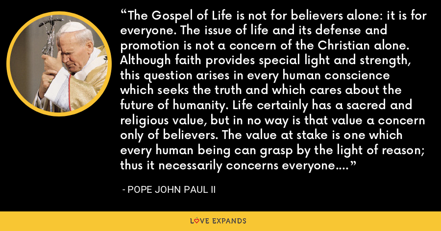 The Gospel of Life is not for believers alone: it is for everyone. The issue of life and its defense and promotion is not a concern of the Christian alone. Although faith provides special light and strength, this question arises in every human conscience which seeks the truth and which cares about the future of humanity. Life certainly has a sacred and religious value, but in no way is that value a concern only of believers. The value at stake is one which every human being can grasp by the light of reason; thus it necessarily concerns everyone. - Pope John Paul II