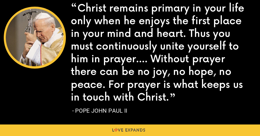 Christ remains primary in your life only when he enjoys the first place in your mind and heart. Thus you must continuously unite yourself to him in prayer.... Without prayer there can be no joy, no hope, no peace. For prayer is what keeps us in touch with Christ. - Pope John Paul II