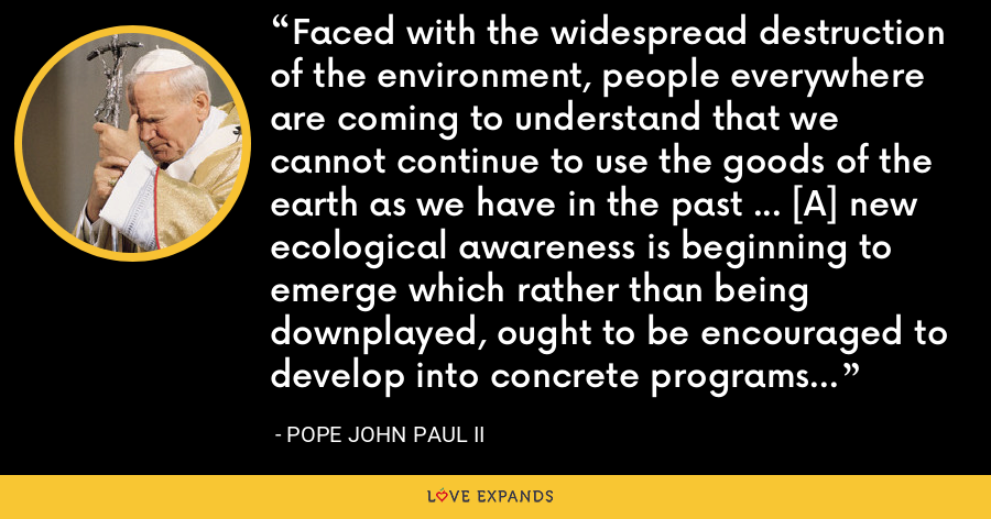 Faced with the widespread destruction of the environment, people everywhere are coming to understand that we cannot continue to use the goods of the earth as we have in the past ... [A] new ecological awareness is beginning to emerge which rather than being downplayed, ought to be encouraged to develop into concrete programs and initiatives. - Pope John Paul II