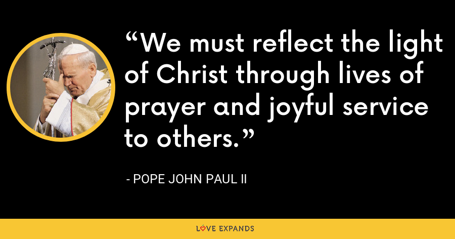 We must reflect the light of Christ through lives of prayer and joyful service to others. - Pope John Paul II