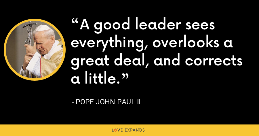A good leader sees everything, overlooks a great deal, and corrects a little. - Pope John Paul II