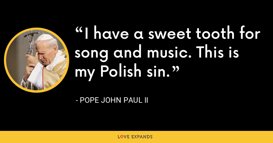 I have a sweet tooth for song and music. This is my Polish sin. - Pope John Paul II