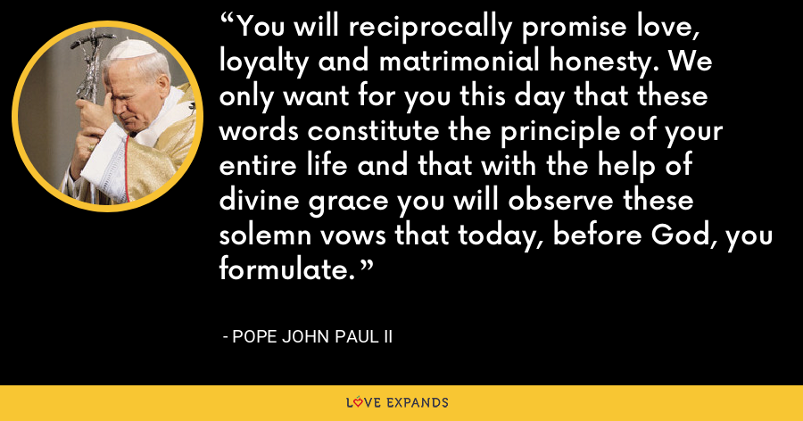 You will reciprocally promise love, loyalty and matrimonial honesty. We only want for you this day that these words constitute the principle of your entire life and that with the help of divine grace you will observe these solemn vows that today, before God, you formulate. - Pope John Paul II