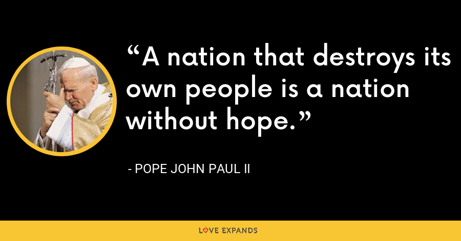 A nation that destroys its own people is a nation without hope. - Pope John Paul II