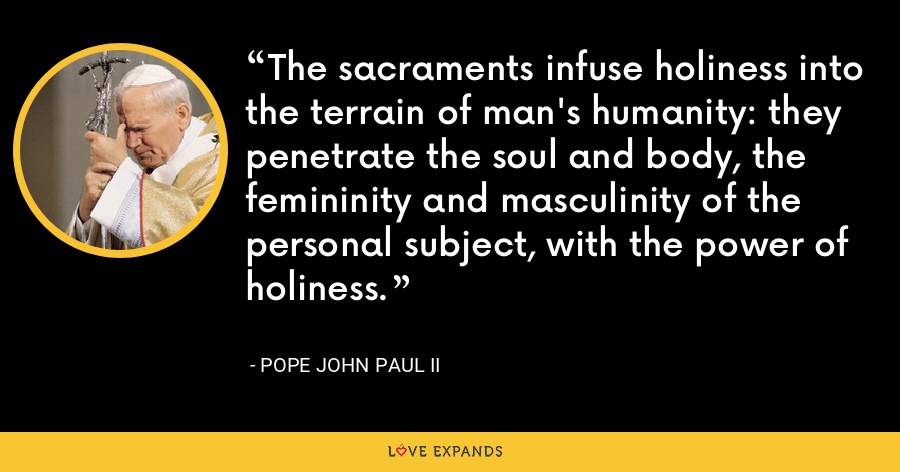 The sacraments infuse holiness into the terrain of man's humanity: they penetrate the soul and body, the femininity and masculinity of the personal subject, with the power of holiness. - Pope John Paul II