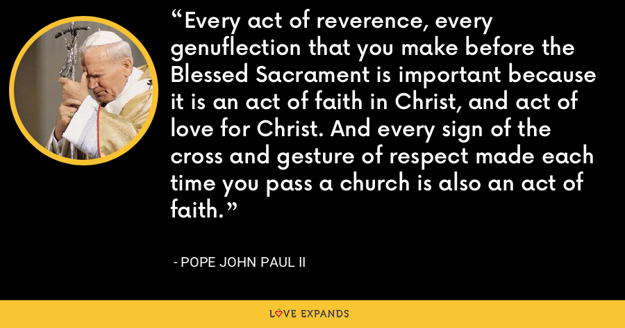 Every act of reverence, every genuflection that you make before the Blessed Sacrament is important because it is an act of faith in Christ, and act of love for Christ. And every sign of the cross and gesture of respect made each time you pass a church is also an act of faith. - Pope John Paul II