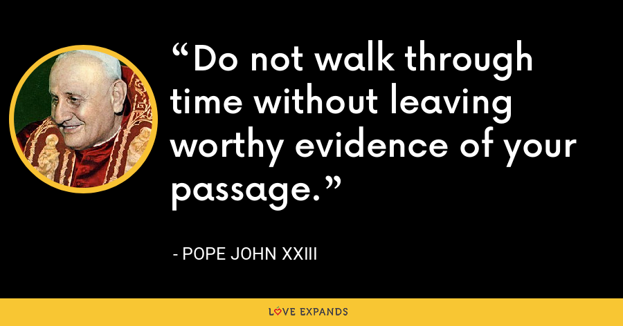Do not walk through time without leaving worthy evidence of your passage. - Pope John XXIII