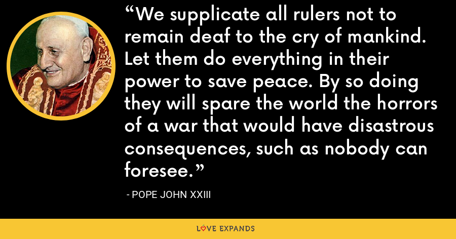 We supplicate all rulers not to remain deaf to the cry of mankind. Let them do everything in their power to save peace. By so doing they will spare the world the horrors of a war that would have disastrous consequences, such as nobody can foresee. - Pope John XXIII