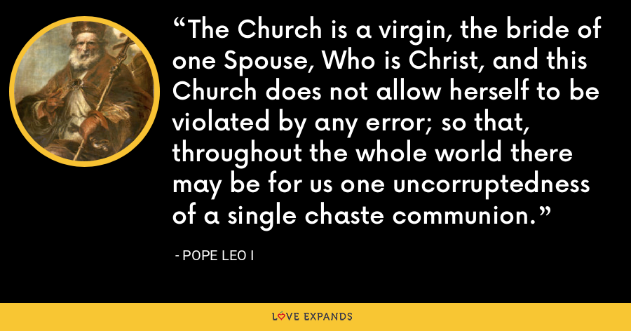 The Church is a virgin, the bride of one Spouse, Who is Christ, and this Church does not allow herself to be violated by any error; so that, throughout the whole world there may be for us one uncorruptedness of a single chaste communion. - Pope Leo I