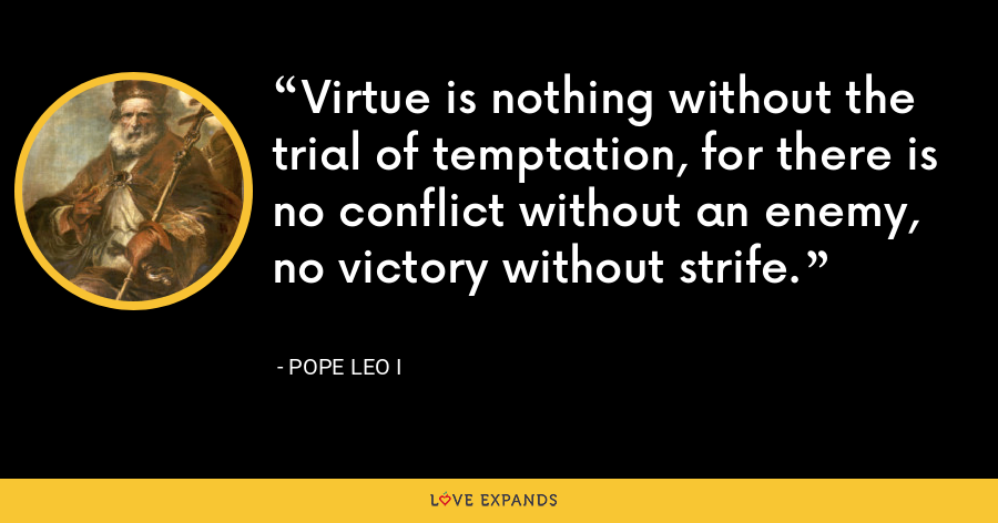 Virtue is nothing without the trial of temptation, for there is no conflict without an enemy, no victory without strife. - Pope Leo I