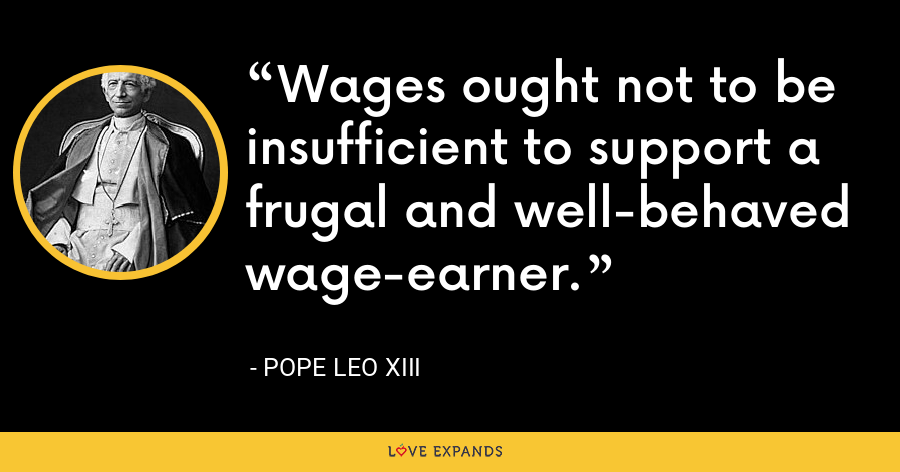 Wages ought not to be insufficient to support a frugal and well-behaved wage-earner. - Pope Leo XIII