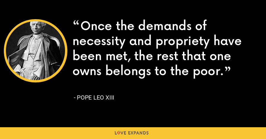 Once the demands of necessity and propriety have been met, the rest that one owns belongs to the poor. - Pope Leo XIII