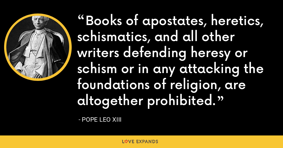 Books of apostates, heretics, schismatics, and all other writers defending heresy or schism or in any attacking the foundations of religion, are altogether prohibited. - Pope Leo XIII