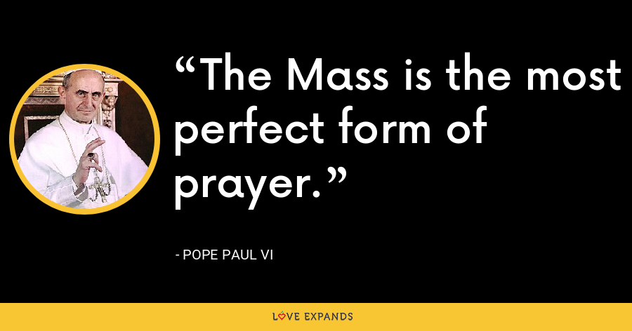 The Mass is the most perfect form of prayer. - Pope Paul VI