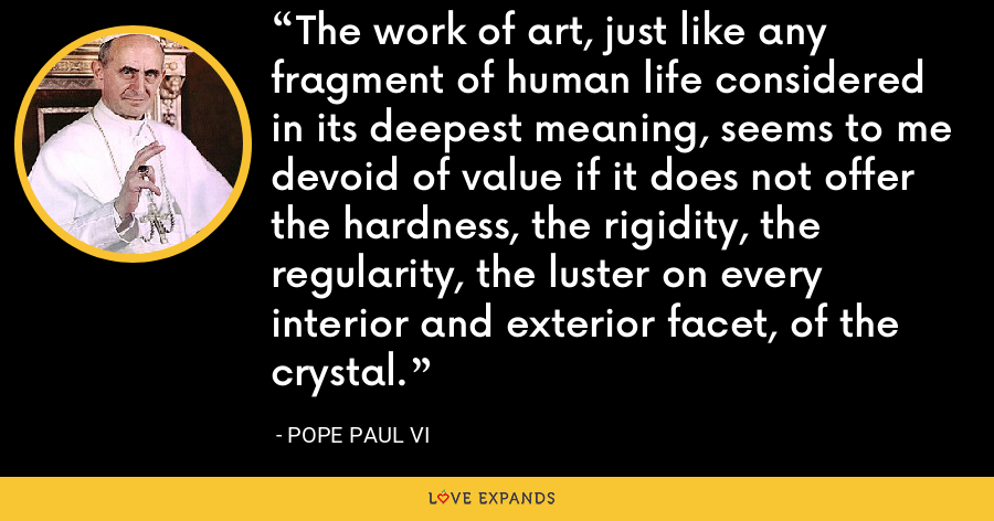 The work of art, just like any fragment of human life considered in its deepest meaning, seems to me devoid of value if it does not offer the hardness, the rigidity, the regularity, the luster on every interior and exterior facet, of the crystal. - Pope Paul VI