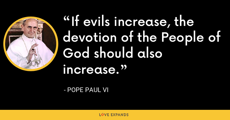 If evils increase, the devotion of the People of God should also increase. - Pope Paul VI