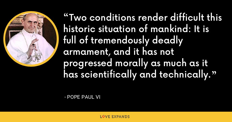 Two conditions render difficult this historic situation of mankind: It is full of tremendously deadly armament, and it has not progressed morally as much as it has scientifically and technically. - Pope Paul VI
