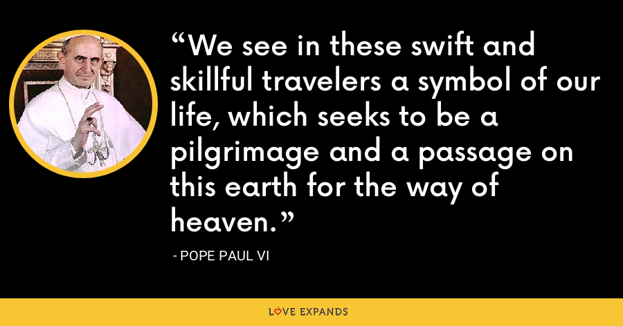 We see in these swift and skillful travelers a symbol of our life, which seeks to be a pilgrimage and a passage on this earth for the way of heaven. - Pope Paul VI