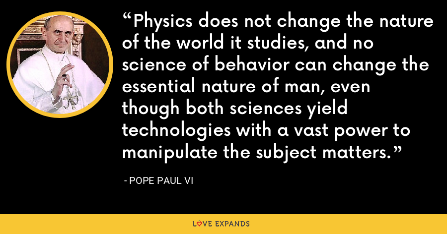 Physics does not change the nature of the world it studies, and no science of behavior can change the essential nature of man, even though both sciences yield technologies with a vast power to manipulate the subject matters. - Pope Paul VI