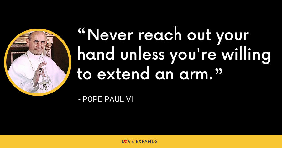 Never reach out your hand unless you're willing to extend an arm. - Pope Paul VI