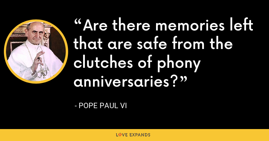 Are there memories left that are safe from the clutches of phony anniversaries? - Pope Paul VI