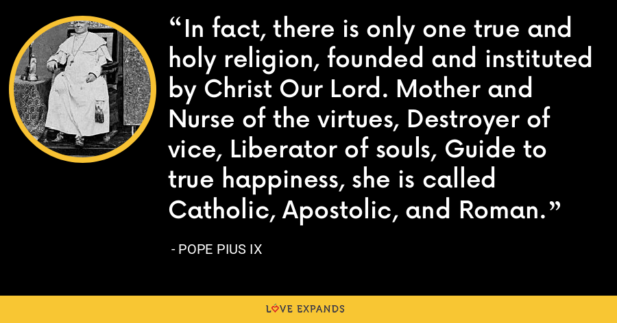 In fact, there is only one true and holy religion, founded and instituted by Christ Our Lord. Mother and Nurse of the virtues, Destroyer of vice, Liberator of souls, Guide to true happiness, she is called Catholic, Apostolic, and Roman. - Pope Pius IX