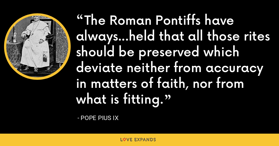 The Roman Pontiffs have always...held that all those rites should be preserved which deviate neither from accuracy in matters of faith, nor from what is fitting. - Pope Pius IX