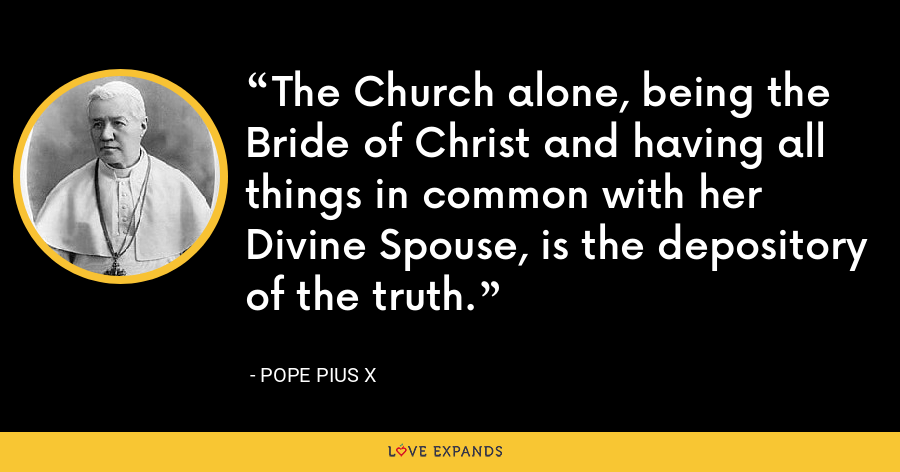 The Church alone, being the Bride of Christ and having all things in common with her Divine Spouse, is the depository of the truth. - Pope Pius X