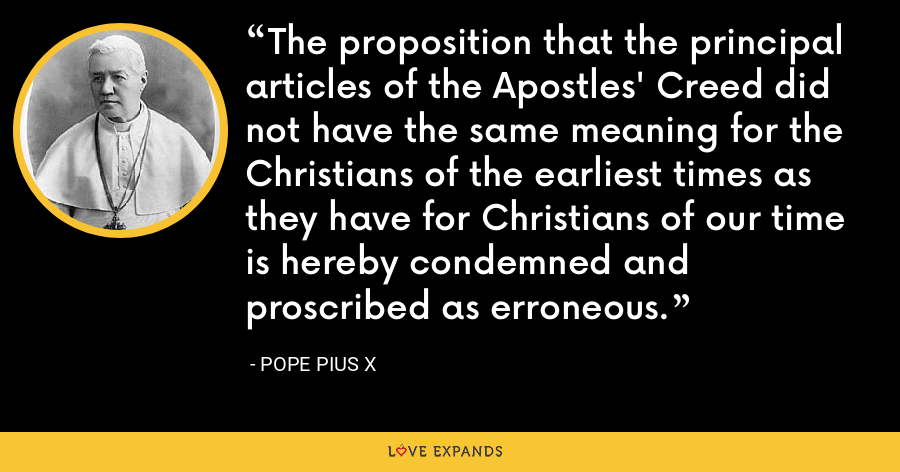 The proposition that the principal articles of the Apostles' Creed did not have the same meaning for the Christians of the earliest times as they have for Christians of our time is hereby condemned and proscribed as erroneous. - Pope Pius X