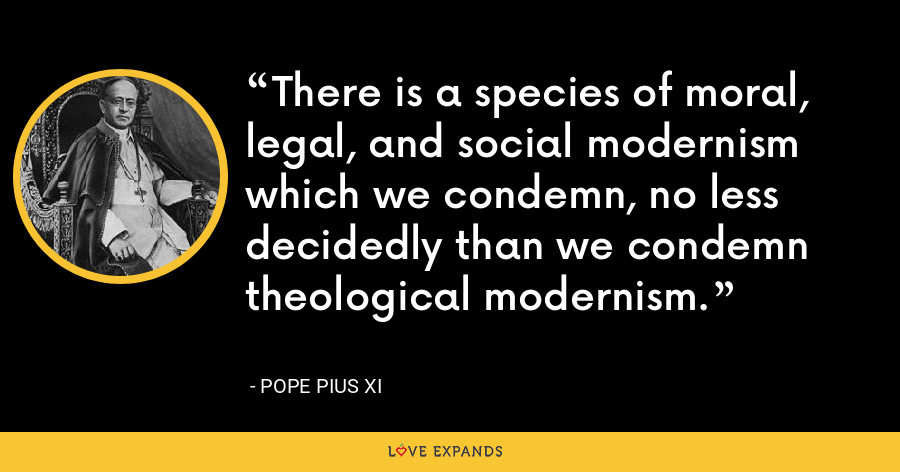 There is a species of moral, legal, and social modernism which we condemn, no less decidedly than we condemn theological modernism. - Pope Pius XI