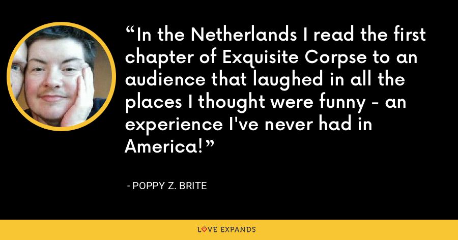 In the Netherlands I read the first chapter of Exquisite Corpse to an audience that laughed in all the places I thought were funny - an experience I've never had in America! - Poppy Z. Brite