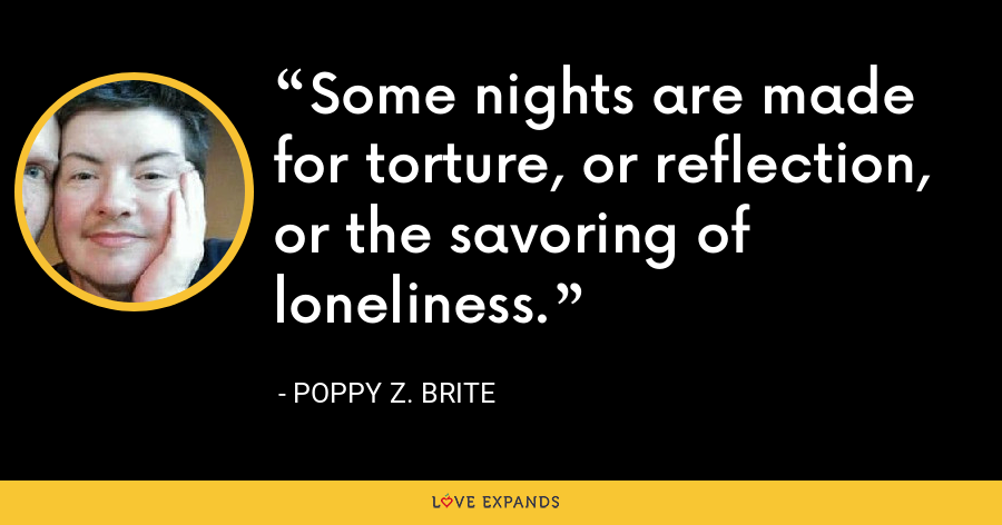 Some nights are made for torture, or reflection, or the savoring of loneliness. - Poppy Z. Brite