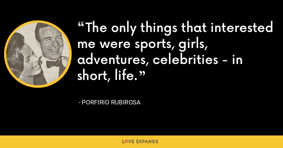 The only things that interested me were sports, girls, adventures, celebrities - in short, life. - Porfirio Rubirosa