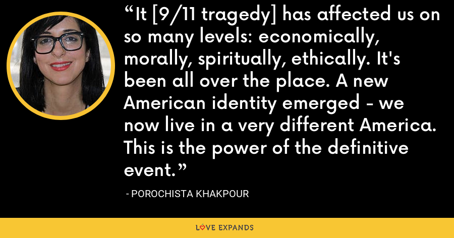 It [9/11 tragedy] has affected us on so many levels: economically, morally, spiritually, ethically. It's been all over the place. A new American identity emerged - we now live in a very different America. This is the power of the definitive event. - Porochista Khakpour
