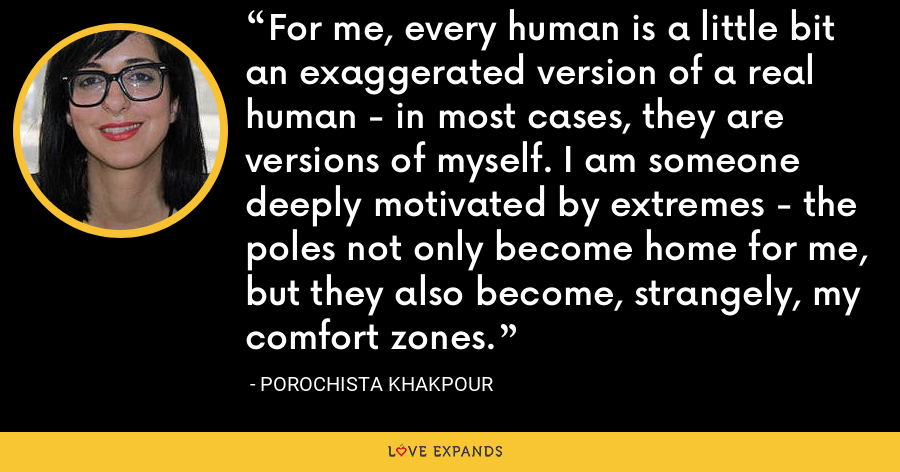 For me, every human is a little bit an exaggerated version of a real human - in most cases, they are versions of myself. I am someone deeply motivated by extremes - the poles not only become home for me, but they also become, strangely, my comfort zones. - Porochista Khakpour