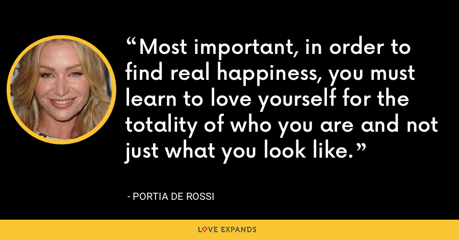 Most important, in order to find real happiness, you must learn to love yourself for the totality of who you are and not just what you look like. - Portia de Rossi