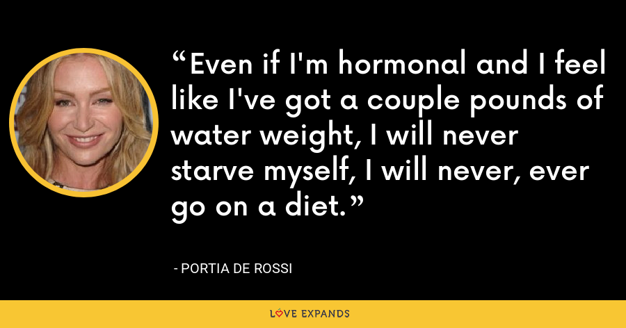 Even if I'm hormonal and I feel like I've got a couple pounds of water weight, I will never starve myself, I will never, ever go on a diet. - Portia de Rossi