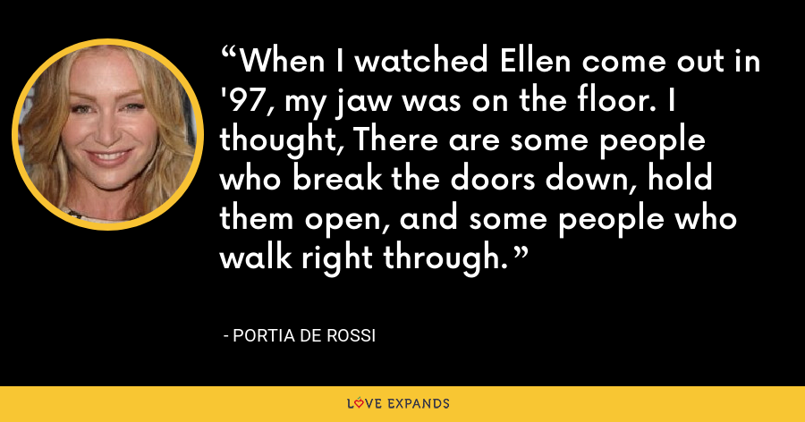 When I watched Ellen come out in '97, my jaw was on the floor. I thought, There are some people who break the doors down, hold them open, and some people who walk right through. - Portia de Rossi